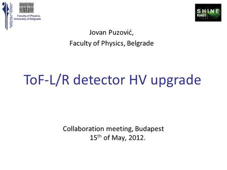 Faculty of Physics, University of Belgrade Collaboration meeting, Budapest 15 th of May, 2012. ToF-L/R detector HV upgrade Jovan Puzović, Faculty of Physics,