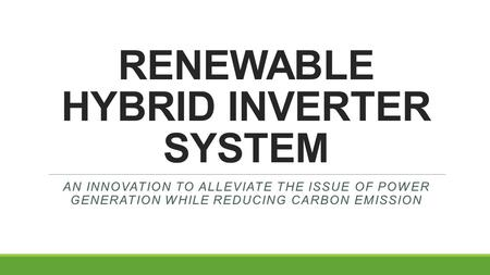 <strong>RENEWABLE</strong> <strong>HYBRID</strong> INVERTER <strong>SYSTEM</strong> AN INNOVATION TO ALLEVIATE THE ISSUE OF POWER GENERATION WHILE REDUCING CARBON EMISSION.