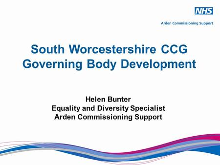 South Worcestershire CCG Governing Body Development Helen Bunter Equality and Diversity Specialist Arden Commissioning Support.