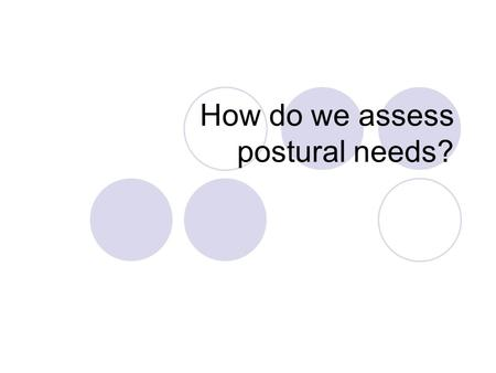 How do we assess postural needs?. The checklist below is used to determine if a person needs postural management. Is the person limited to a restricted.