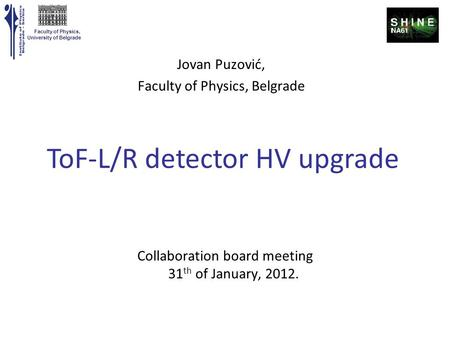 Faculty of Physics, University of Belgrade Collaboration board meeting 31 th of January, 2012. ToF-L/R detector HV upgrade Jovan Puzović, Faculty of Physics,