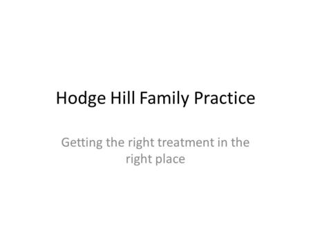Hodge Hill Family Practice Getting the right treatment in the right place.