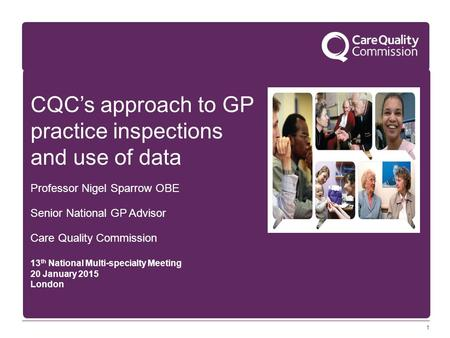 1 CQC's approach to GP practice inspections and use of data Professor Nigel Sparrow OBE Senior National GP Advisor Care Quality Commission 13 th National.