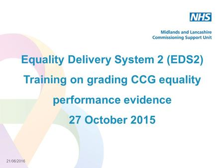 21/06/2016 Equality Delivery System 2 (EDS2) Training on grading CCG equality performance evidence 27 October 2015.
