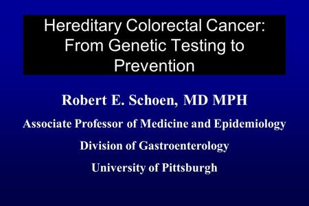 Robert E. Schoen, MD MPH Associate Professor of Medicine and Epidemiology Division of Gastroenterology University of Pittsburgh Hereditary Colorectal Cancer: