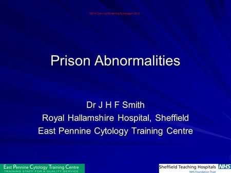 Prison Abnormalities Dr J H F Smith Royal Hallamshire Hospital, Sheffield East Pennine Cytology Training Centre NEYH Cervical Screening Symposium 2013.