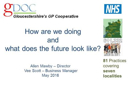 How are we doing and what does the future look like? Allen Mawby – Director Vee Scott – Business Manager May 2016 81 Practices covering seven localities.