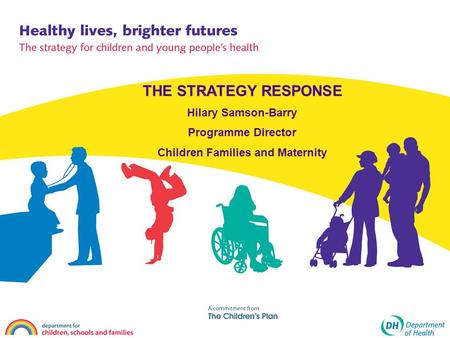 THE STRATEGY RESPONSE Hilary Samson-Barry Programme Director Children Families and Maternity.
