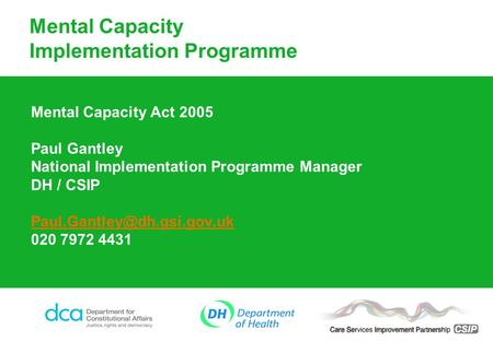 Mental Capacity Implementation Programme Mental Capacity Act 2005 Paul Gantley National Implementation Programme Manager DH / CSIP