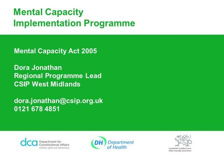 Mental Capacity Implementation Programme Mental Capacity Act 2005 Dora Jonathan Regional Programme Lead CSIP West Midlands 0121.