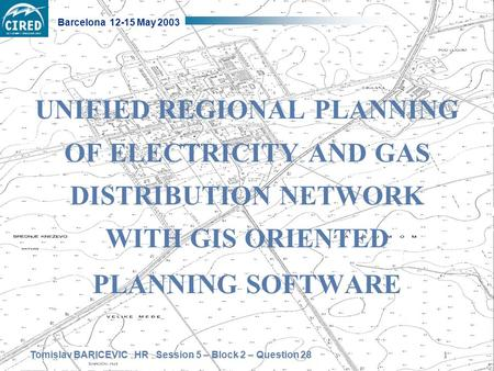 Tomislav BARICEVIC HR Session 5 – Block 2 – Question 28 Barcelona 12-15 May 2003 1 UNIFIED REGIONAL PLANNING OF ELECTRICITY AND GAS DISTRIBUTION NETWORK.
