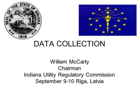 DATA COLLECTION William McCarty Chairman Indiana Utility Regulatory Commission September 9-10 Riga, Latvia.