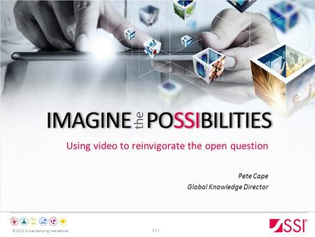 © 2015 Survey Sampling International Using video to reinvigorate the open question Pete Cape Global Knowledge Director | 1 |