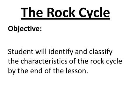 The Rock Cycle Objective: Student will identify and classify the characteristics of the rock cycle by the end of the lesson.