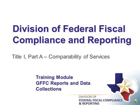 Division of Federal Fiscal Compliance and Reporting Title I, Part A – Comparability of Services Training Module GFFC Reports and Data Collections.