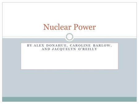 BY ALEX DONAHUE, CAROLINE BARLOW, AND JACQUELYN O'REILLY Nuclear Power.