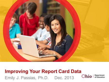 Improving Your Report Card Data Emily J. Passias, Ph.D. Dec. 2013.