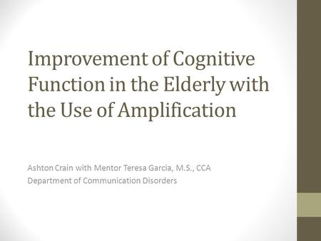Improvement of Cognitive Function in the Elderly with the Use of Amplification Ashton Crain with Mentor Teresa Garcia, M.S., CCA Department of Communication.