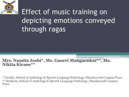 Effect of music training on depicting emotions conveyed through ragas Mrs. Namita Joshi*, Ms. Gaurri Mangaonkar**, Ms. Nikita Kirane** * Faculty, School.