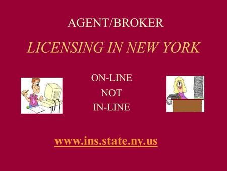 LICENSING IN NEW YORK ON-LINE NOT IN-LINE AGENT/BROKER www.ins.state.ny.us.