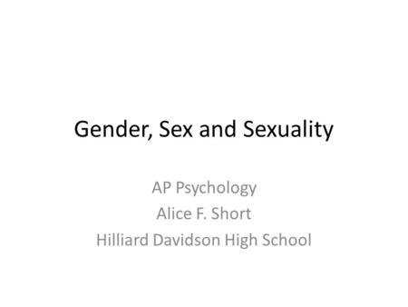 Gender, Sex and Sexuality AP Psychology Alice F. Short Hilliard Davidson High School.