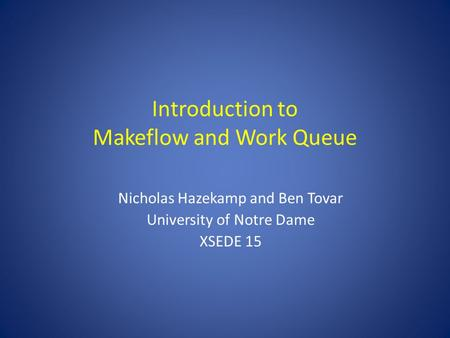 Introduction to Makeflow and Work Queue Nicholas Hazekamp and Ben Tovar University of Notre Dame XSEDE 15.