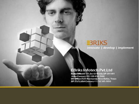 Copyright Reserved EBriks Infotech 2012 innovate | develop | implement EBriks Infotech Pvt.Ltd India Office:E-171,Sec 63 Noida,UP-201301 India Contact:+91-120-454-3504.