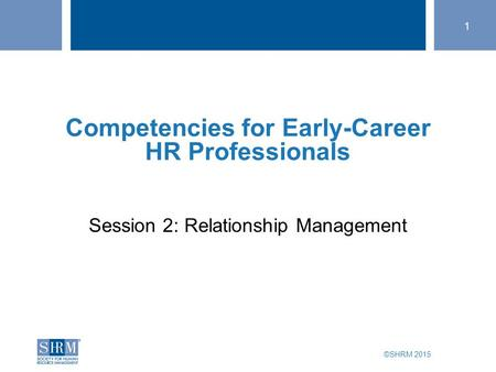 ©SHRM 2015 1 SHRM Speaker Title Bhavna Dave, PHR Director of Talent SHRM member since 2005 Session 2: Relationship Management Competencies for Early-Career.