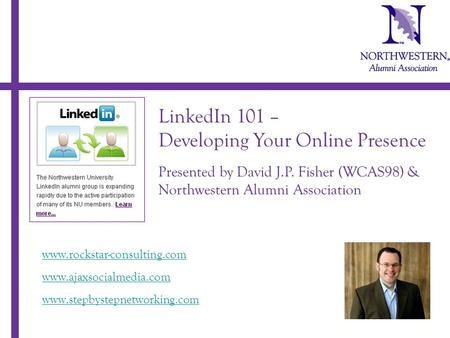 LinkedIn 101 – Developing Your Online Presence Presented by David J.P. Fisher (WCAS98) & Northwestern Alumni Association www.rockstar-consulting.com www.ajaxsocialmedia.com.