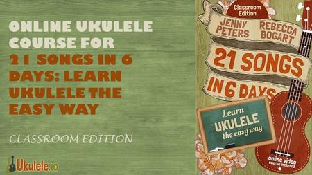 ONLINE UKULELE COURSE FOR 21 SONGS IN 6 DAYS: LEARN UKULELE THE EASY WAY Classroom Edition.