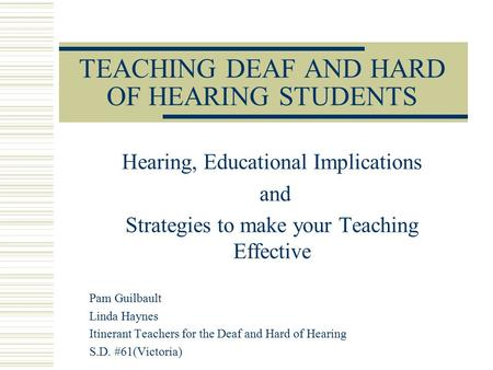 TEACHING DEAF AND HARD OF HEARING STUDENTS Hearing, Educational Implications and Strategies to make your Teaching Effective Pam Guilbault Linda Haynes.