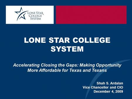 LONE STAR COLLEGE SYSTEM Accelerating Closing the Gaps: Making Opportunity More Affordable for Texas and Texans Shah S. Ardalan Vice Chancellor and CIO.