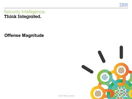© 2013 IBM Corporation IBM Security Systems © 2012 IBM Corporation Offense Magnitude.