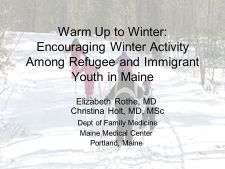 Warm Up to Winter: Encouraging Winter Activity Among Refugee and Immigrant Youth in Maine Elizabeth Rothe, MD Christina Holt, MD, MSc Dept of Family Medicine.