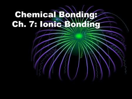 Chemical Bonding: Ch. 7: Ionic Bonding. Chapter 7: Ionic Bonding First off – what you need to remember before getting into this chapter…