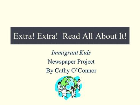 Extra! Extra! Read All About It! Immigrant Kids Newspaper Project By Cathy O'Connor.