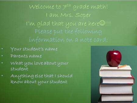 Welcome to 7 th grade math! I am Mrs. Soper I'm glad that you are here !!! Please put the following information on a note card: Your student's name Parents.