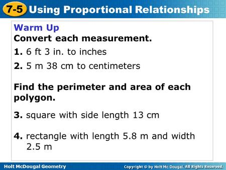 Holt McDougal Geometry 7-5 Using Proportional Relationships Warm Up Convert each measurement. 1. 6 ft 3 in. to inches 2. 5 m 38 cm to centimeters Find.