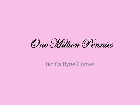 One Million Pennies By: Caitlyne Gomez.