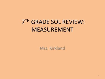 7 TH GRADE SOL REVIEW: MEASUREMENT Mrs. Kirkland 1.