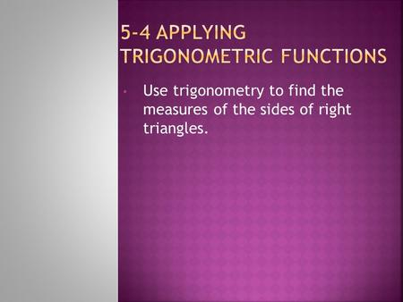Use trigonometry to find the measures of the sides of right triangles.