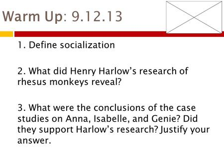 Warm Up: 9.12.13 1. Define socialization 2. What did Henry Harlow's research of rhesus monkeys reveal? 3. What were the conclusions of the case studies.