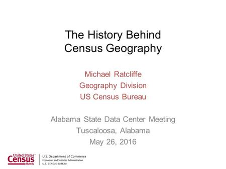 The History Behind Census Geography Michael Ratcliffe Geography Division US Census Bureau Alabama State Data Center Meeting Tuscaloosa, Alabama May 26,