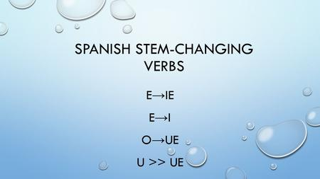 SPANISH STEM-CHANGING VERBS E → IE E → I O → UE U >> UE.