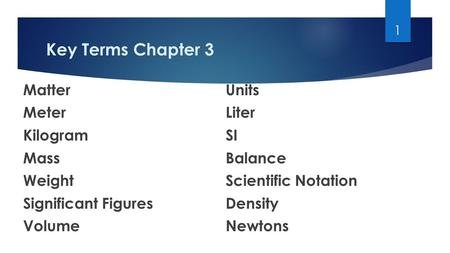 Key Terms Chapter 3 MatterUnits MeterLiter KilogramSI MassBalance WeightScientific Notation Significant FiguresDensity VolumeNewtons 1.