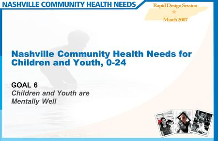 Nashville Community Health Needs for Children and Youth, 0-24 GOAL 6 Children and Youth are Mentally Well.