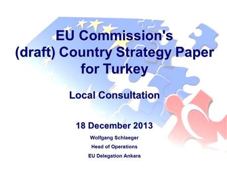 EU Commission's (draft) Country Strategy Paper for Turkey Local Consultation 18 December 2013 Wolfgang Schlaeger Head of Operations EU Delegation Ankara.