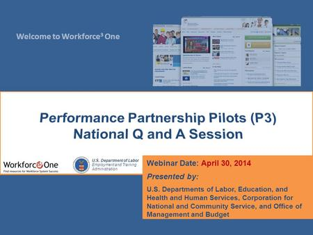 Welcome to Workforce 3 One U.S. Department of Labor Employment and Training Administration Webinar Date: April 30, 2014 Presented by: U.S. Departments.