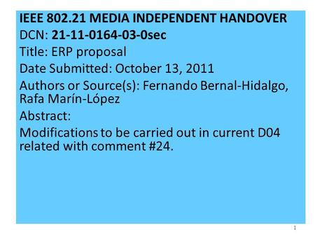 1 IEEE 802.21 MEDIA INDEPENDENT HANDOVER DCN: 21-11-0164-03-0sec Title: ERP proposal Date Submitted: October 13, 2011 Authors or Source(s): Fernando Bernal-Hidalgo,
