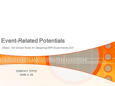Event-Related Potentials Chap2. Ten Simple Rules for Designing ERP Experiments (2/2) 22081411 임원진 2009. 5. 20.